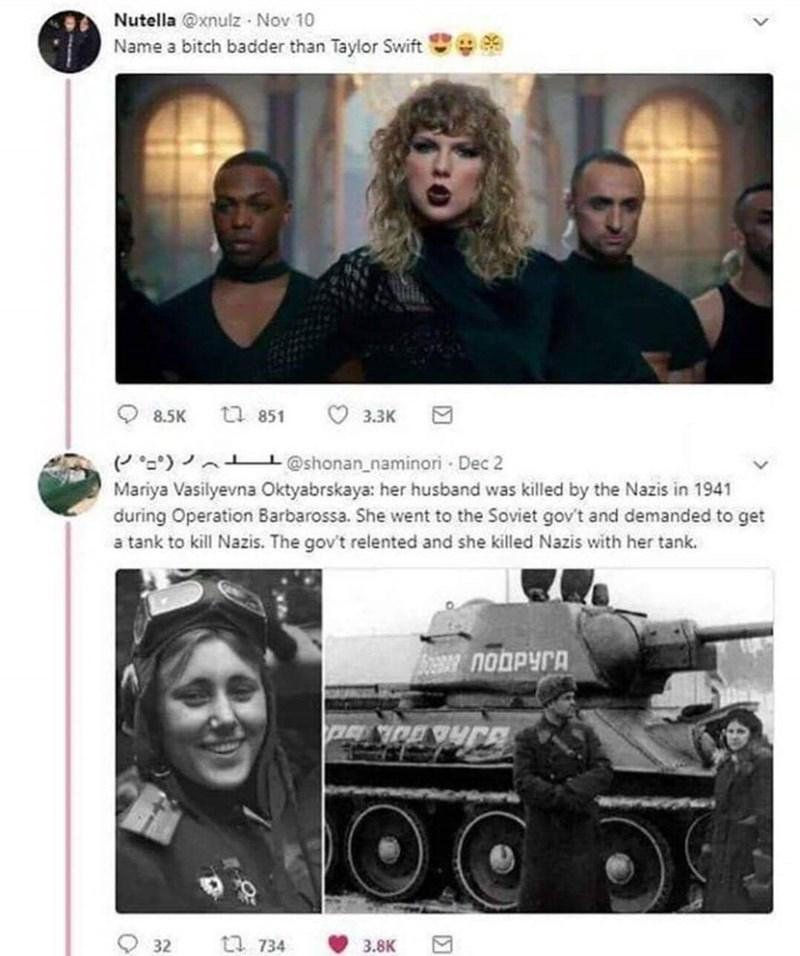 Photography - Nutella @xnulz Nov 10 Name a bitch badder than Taylor Swift tt 851 8.5K 3.3K @shonan naminori Dec 2 Mariya Vasilyevna Oktyabrskaya: her husband was killed by the Nazis in 1941 during Operation Barbarossa. She went to the Soviet gov't and demanded to get a tank to kill Nazis. The gov't relented and she killed Nazis with her tank. поДРУГА t 734 3.8K 32