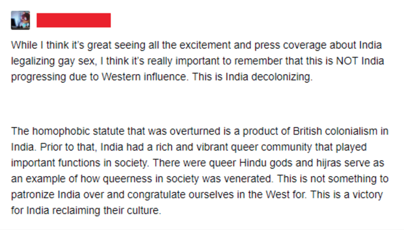 Text - While I think it's great seeing all the excitement and press coverage about India legalizing gay sex, I think it's really important to remember that this is NOT India progressing due to Western influence. This is India decolonizing The homophobic statute that was overturned is a product of British colonialism in India. Prior to that, India had a rich and vibrant queer community that played important functions in society. There were queer Hindu gods and hijras serve as an example of how qu