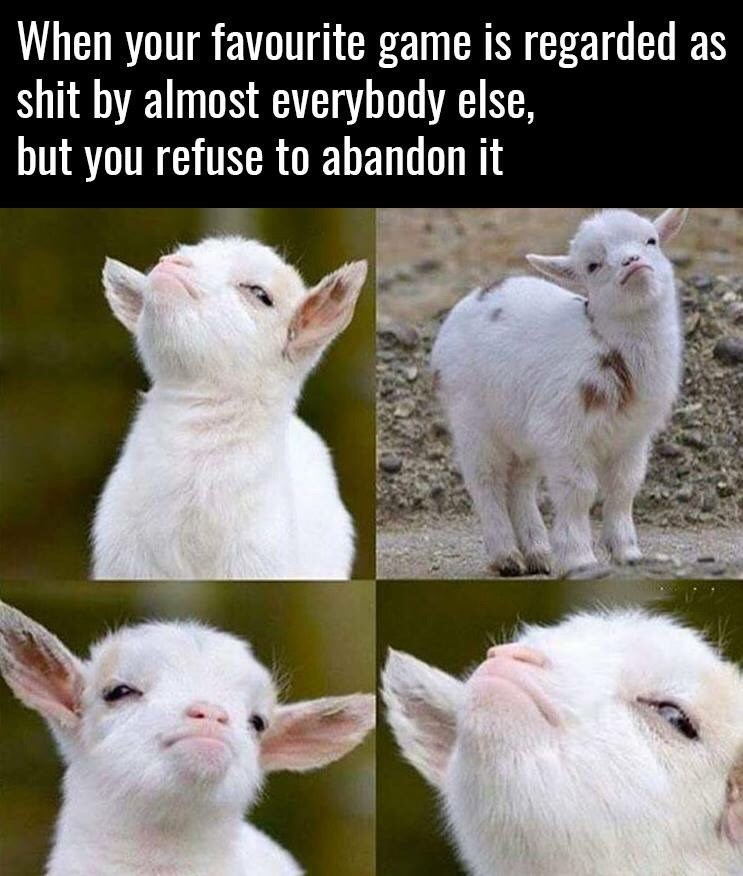 Goats - When your favourite game is regarded as shit by almost everybody else, but you refuse to abandon it