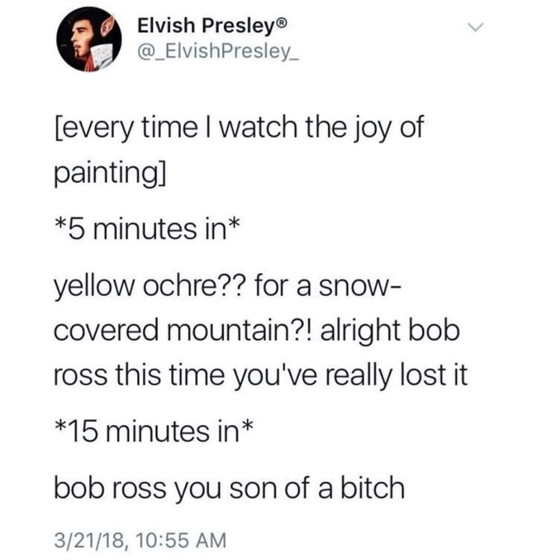 Text - Elvish Presley® @_ElvishPresley [every time I watch the joy of paintingl *5 minutes in* yellow ochre?? for a snow- covered mountain?! alright bob ross this time you've really lost it *15 minutes in* bob ross you son of a bitch 3/21/18, 10:55 AM