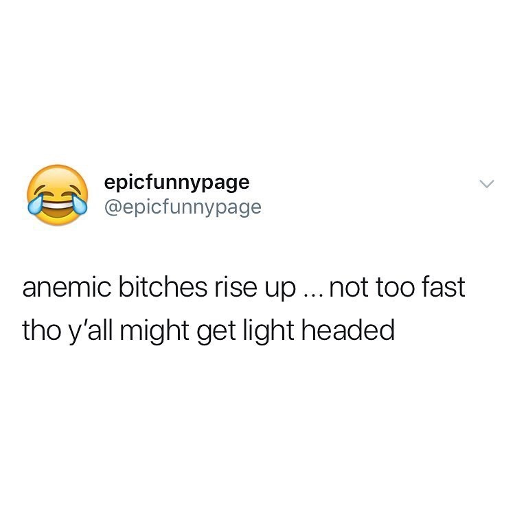 Text - epicfunnypage @epicfunnypage anemic bitches rise up ... not too fast tho y'all might get light headed