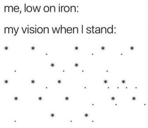 Text - me, low on iron: my vision when I stand: * *