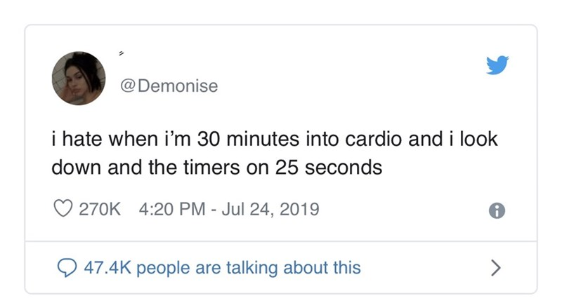 Text - @Demonise i hate when i'm 30 minutes into cardio and i look down and the timers on 25 seconds 270K 4:20 PM - Jul 24, 2019 47.4K people are talking about this