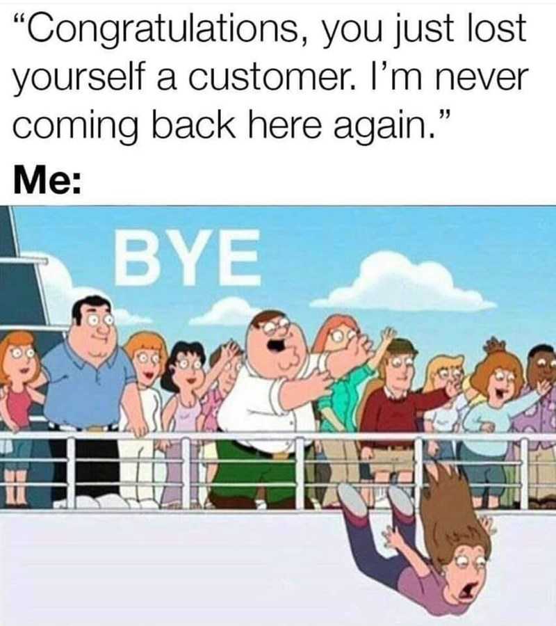 "Cartoon - ""Congratulations, you just lost yourself a customer. I'm never coming back here again."" Мe: BYE"