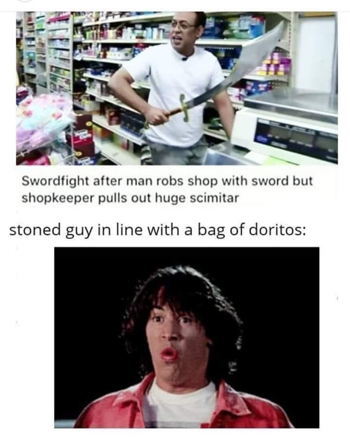 Forehead - Swordfight after man robs shop with sword but shopkeeper pulls out huge scimitar stoned guy in line with a bag of doritos: