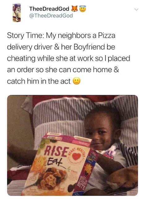 Text - TheeDreadGod @TheeDreadGod delivery driver & her Boyfriend be cheating while she at work so I placed Story Time: My neighbors a Pizza an order so she can come home & catch him in the act RISE EAt NST EVERY BITE SALTH