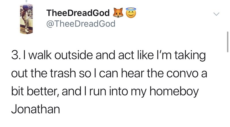 Text - TheeDreadGod @TheeDreadGod 3. I walk outside and act like I'm taking out the trash so l can hear the convo a bit better, and I run into my homeboy Jonathan