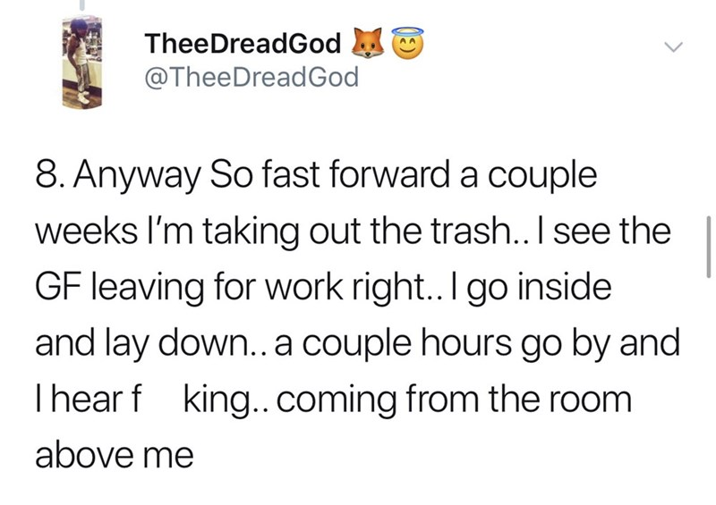 Text - TheeDreadGod @TheeDreadGod 8. Anyway So fast forward a couple weeks I'm taking out the trash.. I see the GF leaving for work right.. I go inside and lay down..a couple hours go by and Ihear f king..coming from the room above me