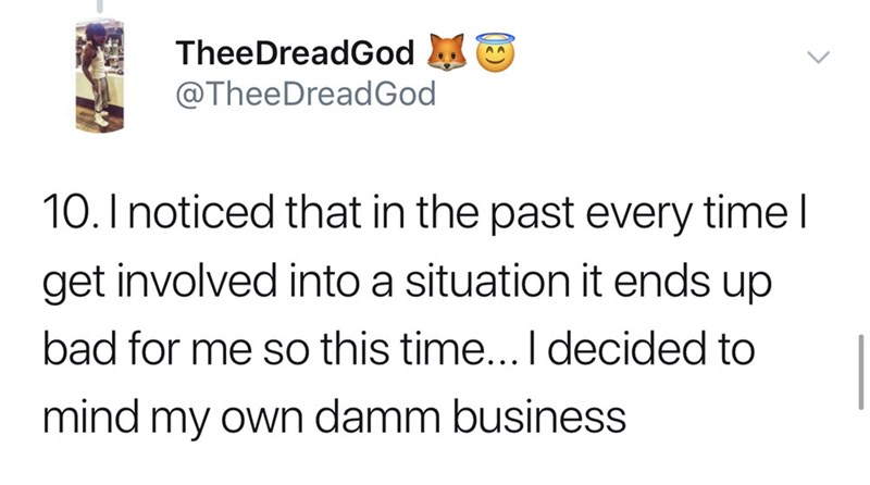 Text - TheeDreadGod @TheeDreadGod 10.I noticed that in the past every time l get involved into a situation it ends up bad for me so this time... I decided to mind my own damm business