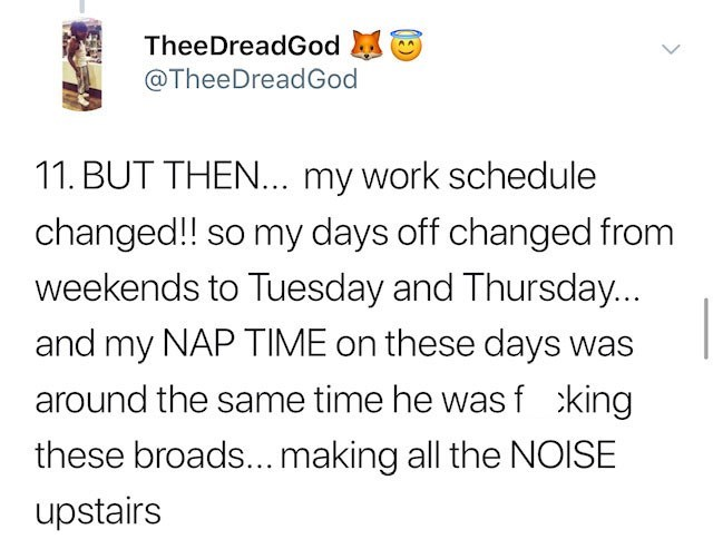 Text - TheeDreadGod @TheeDreadGod 11. BUT THEN... my work schedule changed!! so my days off changed from weekends to Tuesday and Thursday... and my NAP TIME on these days was around the same time he was f king these broads...making all the NOISE upstairs