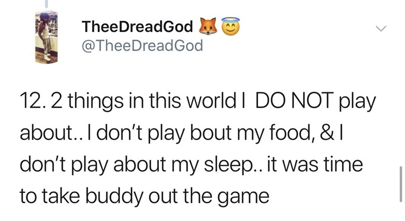 Text - TheeDreadGod @TheeDreadGod 12.2 things in this world I DO NOT play about.. I don't play bout my food, & I don't play about my sleep.. it was time to take buddy out the game