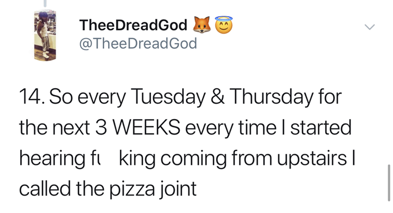Text - TheeDreadGod @TheeDreadGod 14. So every Tuesday & Thursday for the next 3 WEEKS every time I started hearing f king coming from upstairs I called the pizza joint