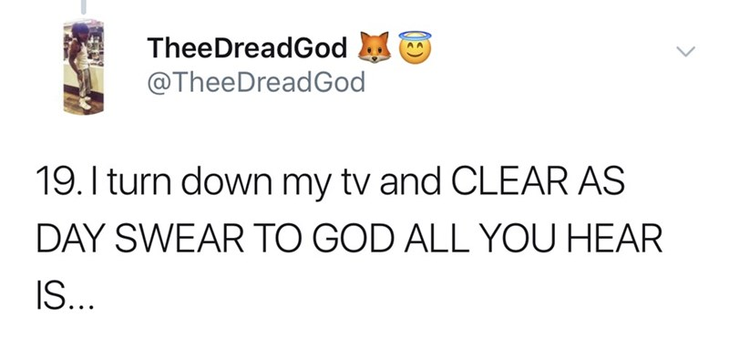 Text - TheeDreadGod @TheeDreadGod 19. I turn down my tv and CLEAR AS DAY SWEAR TO GOD ALL YOU HEAR IS...