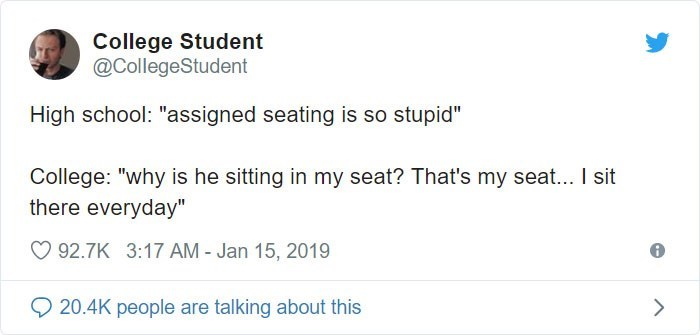"Text - College Student @CollegeStudent High school: ""assigned seating is so stupid"" College: ""why is he sitting in my seat? That's my seat... I sit there everyday"" 92.7K 3:17 AM - Jan 15, 2019 20.4K people are talking about this >"