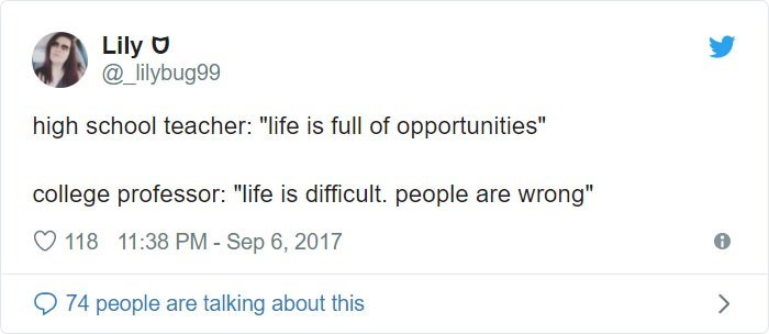 "Text - Lily _lilybug99 high school teacher: ""life is full of opportunities"" college professor: ""life is difficult. people are wrong"" 118 11:38 PM - Sep 6, 2017 74 people are talking about this"