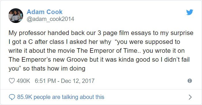 "Text - Adam Cook @adam_cook2014 My professor handed back our 3 page film essays to my surprise I got a C after class I asked her why ""you were supposed to write it about the movie The Emperor of Time.. you wrote it on The Emperor's new Groove but it was kinda good so I didn't fail you"" so thats how im doing 490K 6:51 PM - Dec 12, 2017 85.9K people are talking about this"