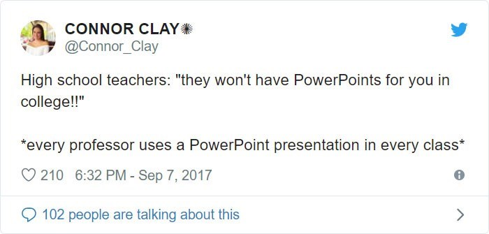 "Text - CONNOR CLAY @Connor_Clay High school teachers: ""they won't have PowerPoints for you in college!!"" every professor uses a PowerPoint presentation in every class* 210 6:32 PM - Sep 7, 2017 102 people are talking about this >"