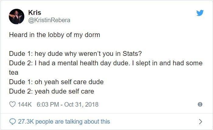 Text - Kris @KristinRebera Heard in the lobby of my dorm Dude 1: hey dude why weren't you in Stats? Dude 2: I had a mental health day dude. I slept in and had some tea Dude 1: oh yeah self care dude Dude 2: yeah dude self care 144K 6:03 PM - Oct 31, 2018 27.3K people are talking about this