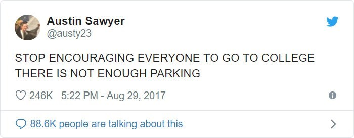 Text - Austin Sawyer @austy23 STOP ENCOURAGING EVERYONE TO GO TO COLLEGE THERE IS NOT ENOUGH PARKING 246K 5:22 PM - Aug 29, 2017 88.6K people are talking about this