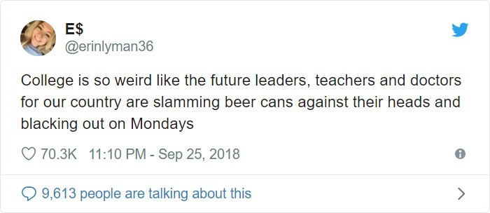 Text - ES @erinlyman36 College is so weird like the future leaders, teachers and doctors for our country are slamming beer cans against their heads and blacking out on Mondays 70.3K 11:10 PM - Sep 25, 2018 9,613 people are talking about this