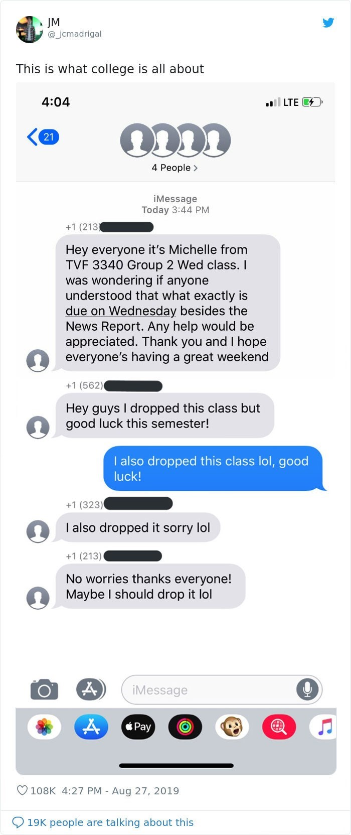 Text - JM @jcmadrigal This is what college is all about 4:04 ail LTE C 21 4 People> iMessage Today 3:44 PM +1 (213 Hey everyone it's Michelle from TVF 3340 Group 2 Wed class. I was wondering if anyone understood that what exactly is due on Wednesday besides the News Report. Any help would be appreciated. Thank you and I hope everyone's having a great weekend +1 (562) Hey guys I dropped this class but good luck this semester! I also dropped this class lol, good luck! +1 (323) I also dropped it so