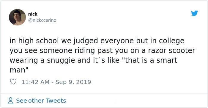 "Text - nick @nickccerino in high school we judged everyone but in college you see someone riding past you on a razor scooter wearing a snuggie and it's like ""that is a smart man"" 11:42 AM Sep 9, 2019 See other Tweets"