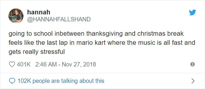 Text - hannah @HANNAHFALLSHAND going to school inbetween thanksgiving and christmas break feels like the last lap in mario kart where the music is all fast and gets really stressful 401K 2:46 AM - Nov 27, 2018 102K people are talking about this