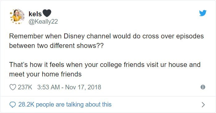 Text - kels @Keally22 Remember when Disney channel would do cross over episodes between two different shows?? That's how it feels when your college friends visit ur house and meet your home friends 237K 3:53 AM - Nov 17, 2018 28.2K people are talking about this