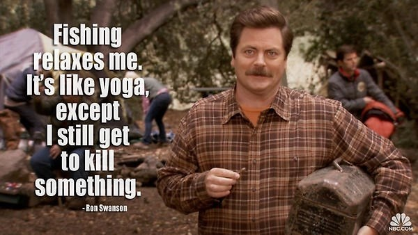 Tree - Fishing relaxes me. It's like yoga except I still get to kil something. -Ron Swanson NBC.COM