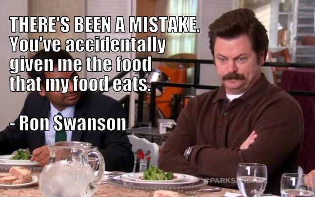 Meal - THERE'S BEEN A MISTAKE Youlve accidentally given me the food that my food eats -Ron Swanson PARKS NS