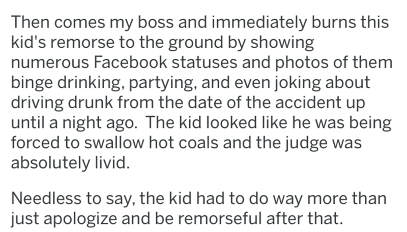 reddit - Text - Then comes my boss and immediately burns this kid's remorse to the ground by showing numerous Facebook statuses and photos of them binge drinking, partying, and even joking about driving drunk from the date of the accident up until a night ago. The kid looked like he was being forced to swallow hot coals and the judge was absolutely livid Needless to say, the kid had to do way more than just apologize and be remorseful after that.