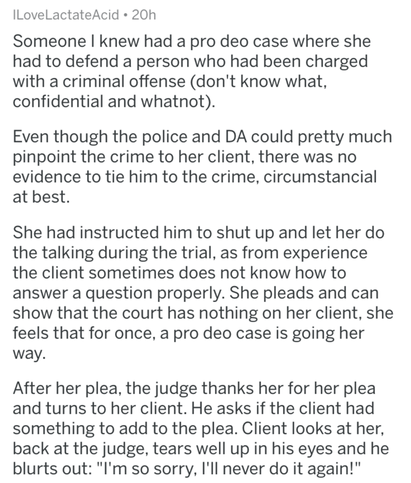 reddit - Text - ILove LactateAcid 20h Someone I knew had a pro deo case where she had to defend a person who had been charged with a criminal offense (don't know what, confidential and whatnot). Even though the police and DA could pretty much pinpoint the crime to her client, there was no evidence to tie him to the crime, circumstancial at best. She had instructed him to shut up and let her do the talking during the trial, as from experience the client sometimes does not know how to answer a que