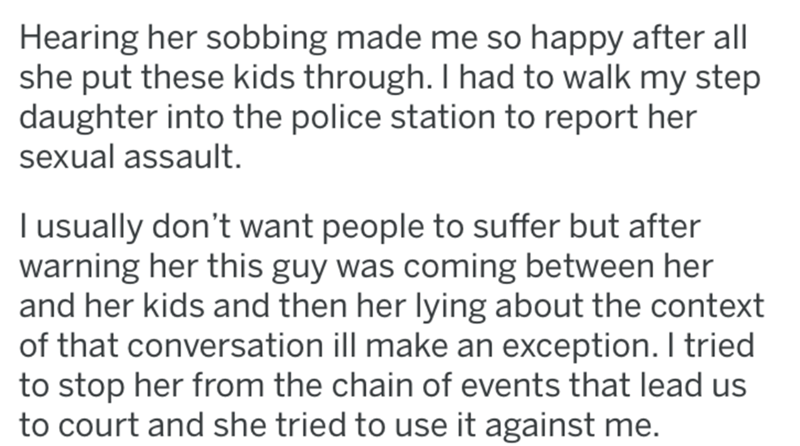 reddit - Text - Hearing her sobbing made me so happy after all she put these kids through. I had to walk my step daughter into the police station to report her sexual assault. I usually don't want people to suffer but after warning her this guy was coming between her and her kids and then her lying about the context of that conversation ill make an exception. I tried to stop her from the chain of events that lead us to court and she tried to use it against me.