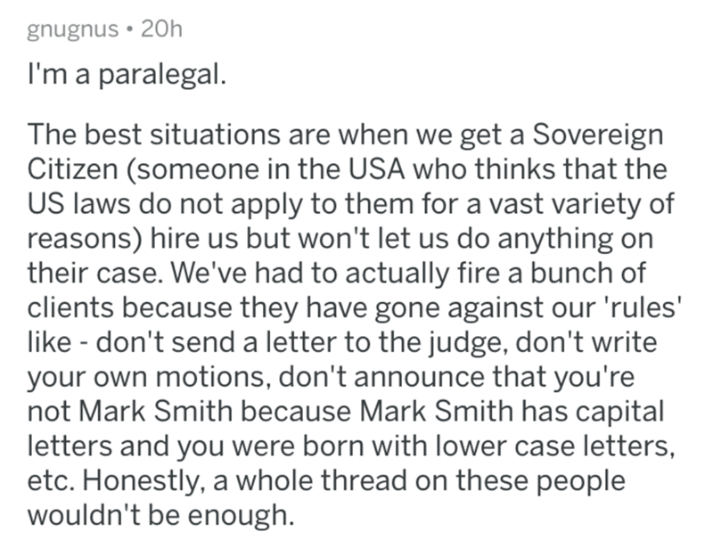 reddit - Text - gnugnus 20h I'm a paralegal. The best situations are when we get a Sovereign Citizen (someone in the USA who thinks that the US laws do not apply to them for a vast variety of reasons) hire us but won't let us do anything on their case. We've had to actually fire a bunch of clients because they have gone against our 'rules' like don't send a letter to the judge, don't write your own motions, don't announce that you're not Mark Smith because Mark Smith has capital letters and you