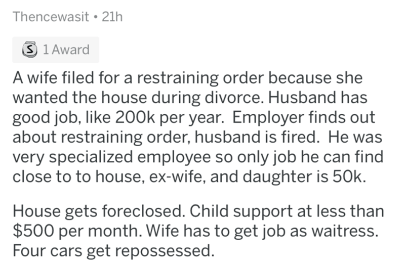 reddit - Text - Thencewasit 21h S 1 Award A wife filed for a restraining order because she wanted the house during divorce. Husband has good job, like 200k per year. Employer finds out about restraining order, husband is fired. He was very specialized employee so only job he can find close to to house, ex-wife, and daughter is 50k. House gets foreclosed. Child support at less than $500 per month. Wife has to get job as waitress. Four cars get repossessed.