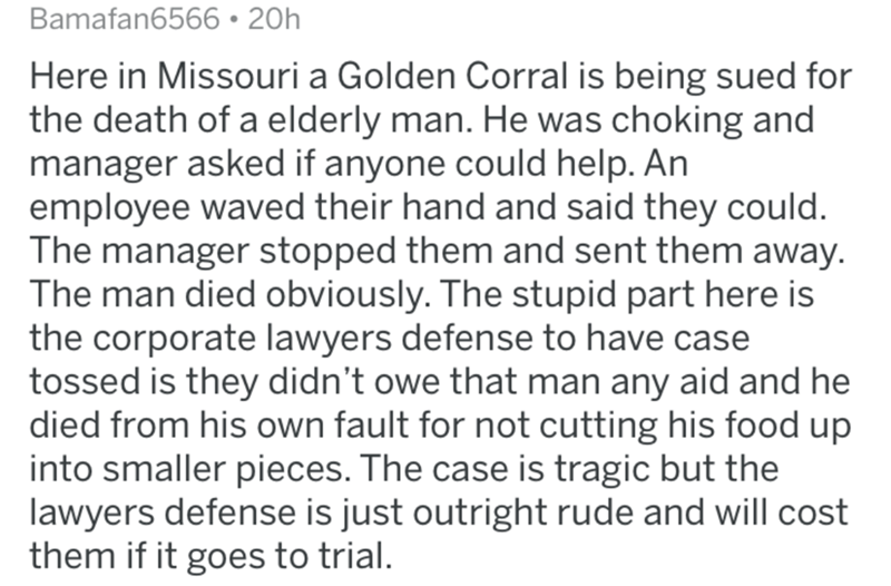 reddit - Text - Bamafan6566 20h Here in Missouri a Golden Corral is being sued for the death of a elderly man. He was choking and manager asked if anyone could help. An employee waved their hand and said they could. The manager stopped them and sent them away. The man died obviously. The stupid part here is the corporate lawyers defense to have case tossed is they didn't owe that man any aid and he died from his own fault for not cutting his food up into smaller pieces. The case is tragic but th