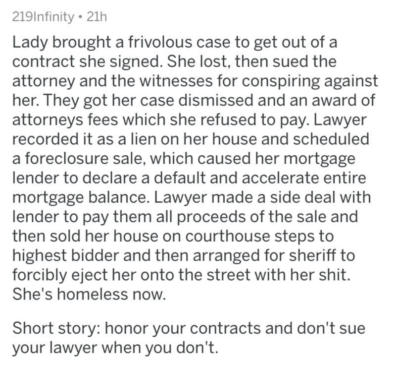reddit - Text - 219Infinity 21h Lady brought a frivolous case to get out of a contract she signed. She lost, then sued the attorney and the witnesses for conspiring against her. They got her case dismissed and an award of attorneys fees which she refused to pay. Lawyer recorded it as a lien on her house and scheduled a foreclosure sale, which caused her mortgage lender to declare a default and accelerate entire mortgage balance. Lawyer made a side deal with lender to pay them all proceeds of the