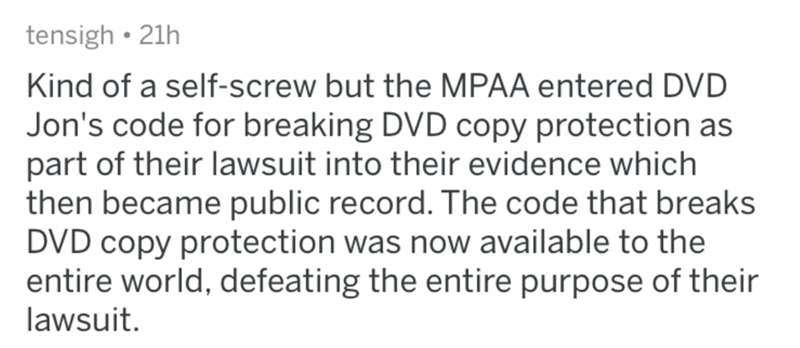 reddit - Text - tensigh 21h Kind of a self-screw but the MPAA entered DVD Jon's code for breaking DVD copy protection as part of their lawsuit into their evidence which then became public record. The code that breaks DVD copy protection was now available to the entire world, defeating the entire purpose of their lawsuit.