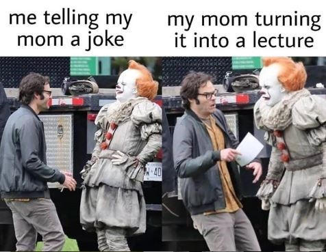 People - me telling my mom a joke my mom turning it into a lecture 40