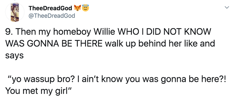 "Text - TheeDreadGod @TheeDreadGod 9. Then my homeboy Willie WHO I DID NOT KNOW WAS GONNA BE THERE walk up behind her like and says ""yo wassup bro? I ain't know you was gonna be here?! You met my girl"""