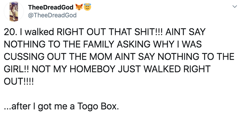 Text - TheeDreadGod @TheeDreadGod 20. I walked RIGHT OUT THAT SHIT!!! AINT SAY NOTHING TO THE FAMILY ASKING WHY I WAS CUSSING OUT THE MOM AINT SAY NOTHING TO THE GIRL!! NOT MY HOMEBOY JUST WALKED RIGHT OUT!!! ...after I got me a Togo Box.