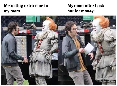 Human - Me acting extra nice to My mom after I ask her for money my mom 40 ememebase