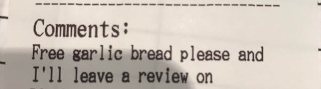 Text - Comments: Free garlic bread please and I'll leave a review on