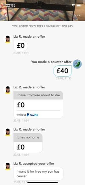 """Text - 22:55 YOU LISTED """"EXO TERRA VIVARIUM FOR E4s Liz R. made an offer 23/08, 11.31 You made a counter offer £40 23/08, 11:33 Liz R. made an offer I have I toitoise about to die without PayPal 23/08, 11.34 Liz R. made an offer It has no home 23/08, 11:34 Liz R. accepted your offer I want it for free my son has cancer 23/08, 11.3"""