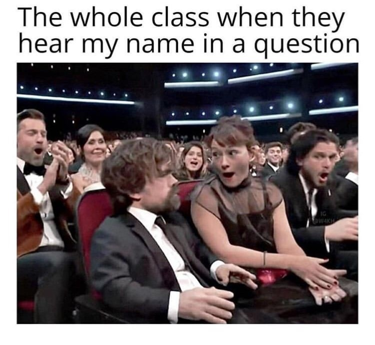 People - The whole class when they hear my name in a question aWAKu