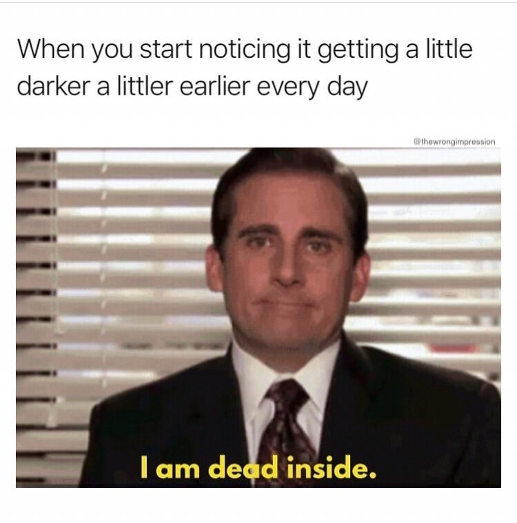 Text - When you start noticing it getting a little darker a littler earlier every day @thewrongimpression I am dead inside.