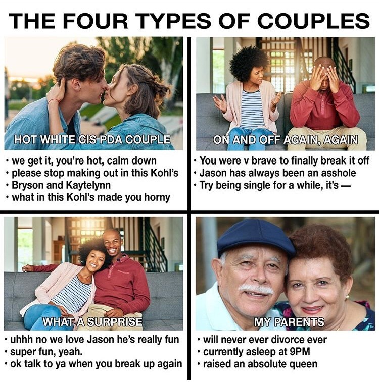 People - THE FOUR TYPES OF COUPLES HOT WHITE CIS PDA COUPLE ON AND OFF AGAIN, AGAIN You were v brave to finally break it off Jason has always been an asshole Try being single for a while, it's - we get it, you're hot, calm down please stop making out in this Kohl's Bryson and Kaytelynn what in this Kohl's made you horny WHAT A SURPRISE MY PARENTS will never ever divorce ever currently asleep at 9PM raised an absolute queen uhhh no we love Jason he's really fun super fun, yeah. ok talk to ya when