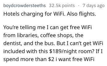 Text - boydcrowdersteeths 32.5k points 7 days ago Hotels charging for WiFi. Also flights. You're telling me I can get free WiFi from libraries, coffee shops, the dentist, and the bus. But I can't get WiFi included with this $189/night room? If I spend more than $2 i want free WiFi