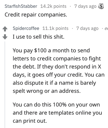 Text - StarfishStabber 14.2k points 7 days ago Credit repair companies Spidercoffee 11.1k points 7 days ago ec I use to sell this shit. You pay $100 a month to send letters to credit companies to fight the debt. If they don't respond in X days, it goes off your credit. You can also dispute it if a name is barely spelt wrong or an address. You can do this 100% on your own and there are templates online you can print out