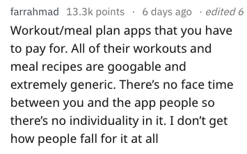 Text - 6 days ago edited 6 farrahmad 13.3k points Workout/meal plan apps that you have to pay for. All of their workouts and meal recipes are googable and extremely generic. There's no face time between you and the app people so there's no individuality in it. I don't get how people fall for it at all